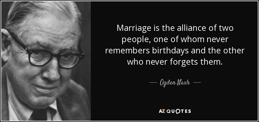 Marriage is the alliance of two people, one of whom never remembers birthdays and the other who never forgets them. - Ogden Nash
