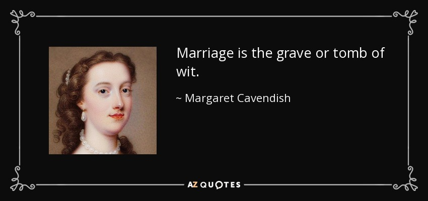Marriage is the grave or tomb of wit. - Margaret Cavendish