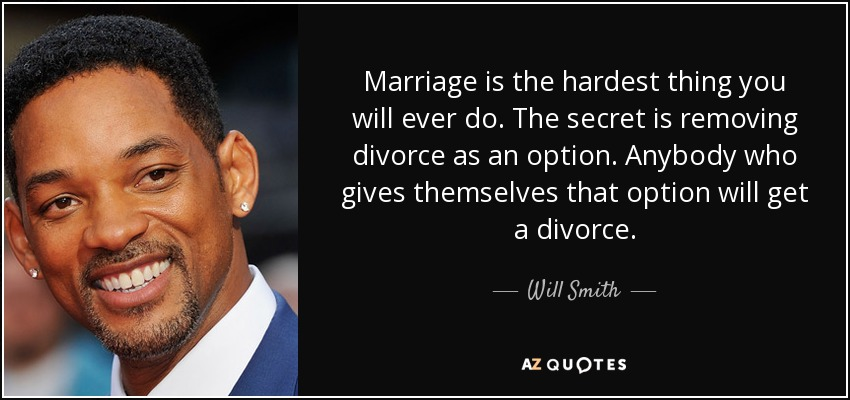 Marriage is the hardest thing you will ever do. The secret is removing divorce as an option. Anybody who gives themselves that option will get a divorce. - Will Smith