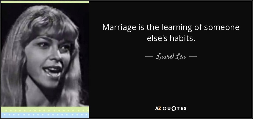 Marriage is the learning of someone else's habits. - Laurel Lea