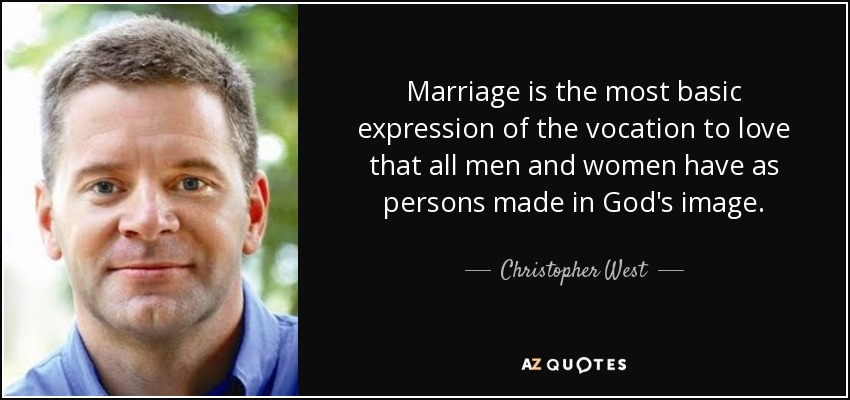 Marriage is the most basic expression of the vocation to love that all men and women have as persons made in God's image. - Christopher West