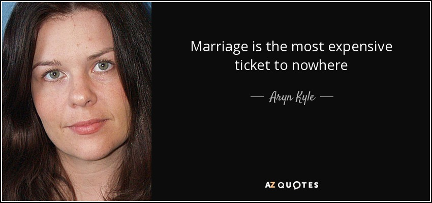 Marriage is the most expensive ticket to nowhere - Aryn Kyle