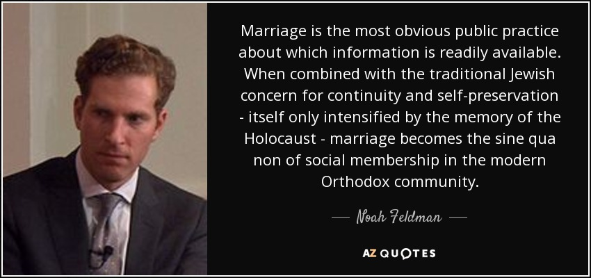 Marriage is the most obvious public practice about which information is readily available. When combined with the traditional Jewish concern for continuity and self-preservation - itself only intensified by the memory of the Holocaust - marriage becomes the sine qua non of social membership in the modern Orthodox community. - Noah Feldman