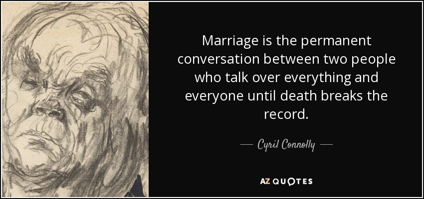 Marriage is the permanent conversation between two people who talk over everything and everyone until death breaks the record. - Cyril Connolly