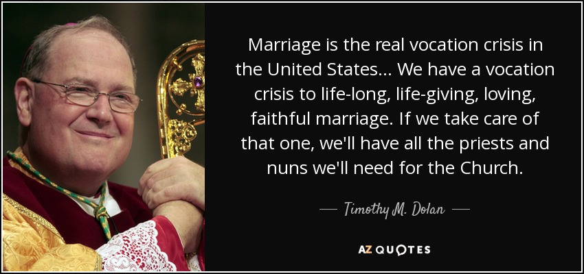 Marriage is the real vocation crisis in the United States... We have a vocation crisis to life-long, life-giving, loving, faithful marriage. If we take care of that one, we'll have all the priests and nuns we'll need for the Church. - Timothy M. Dolan