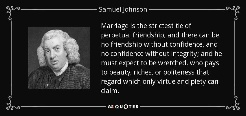 Marriage is the strictest tie of perpetual friendship, and there can be no friendship without confidence, and no confidence without integrity; and he must expect to be wretched, who pays to beauty, riches, or politeness that regard which only virtue and piety can claim. - Samuel Johnson