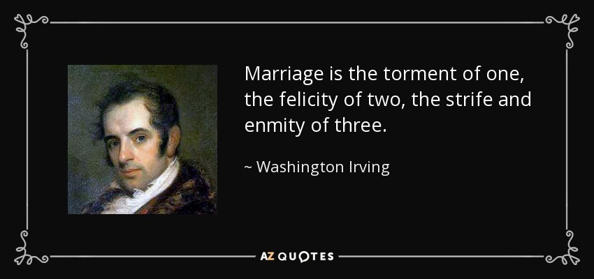 Marriage is the torment of one, the felicity of two, the strife and enmity of three. - Washington Irving