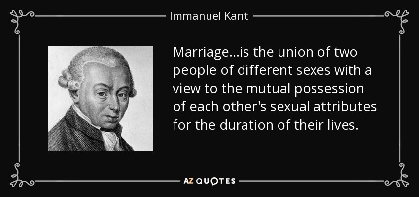 Marriage...is the union of two people of different sexes with a view to the mutual possession of each other's sexual attributes for the duration of their lives. - Immanuel Kant