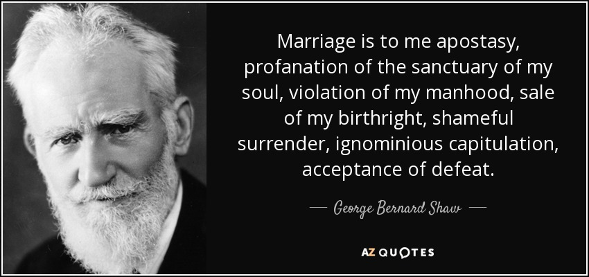 Marriage is to me apostasy, profanation of the sanctuary of my soul, violation of my manhood, sale of my birthright, shameful surrender, ignominious capitulation, acceptance of defeat. - George Bernard Shaw