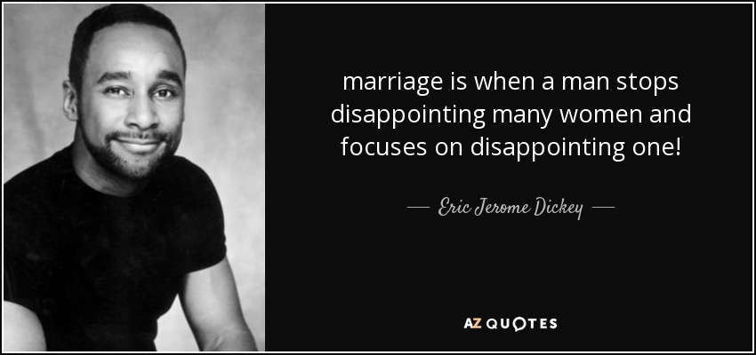 marriage is when a man stops disappointing many women and focuses on disappointing one! - Eric Jerome Dickey