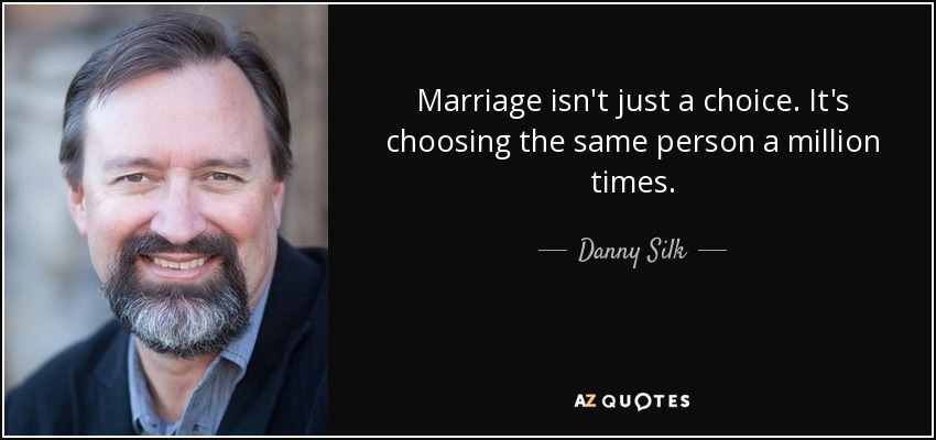 Marriage isn't just a choice. It's choosing the same person a million times. - Danny Silk