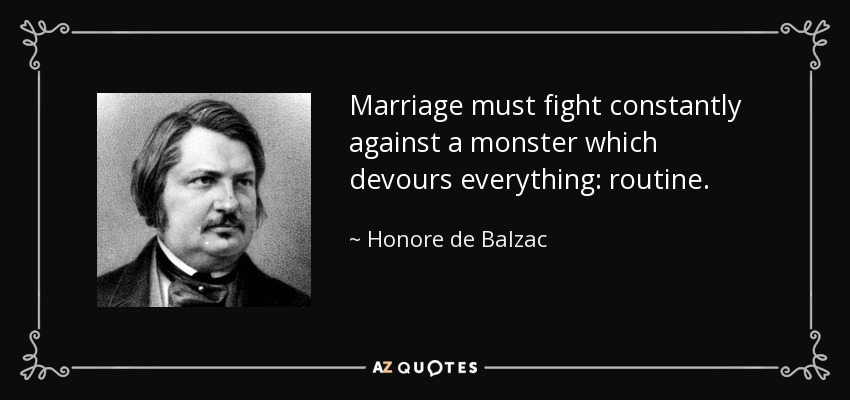 Marriage must fight constantly against a monster which devours everything: routine. - Honore de Balzac