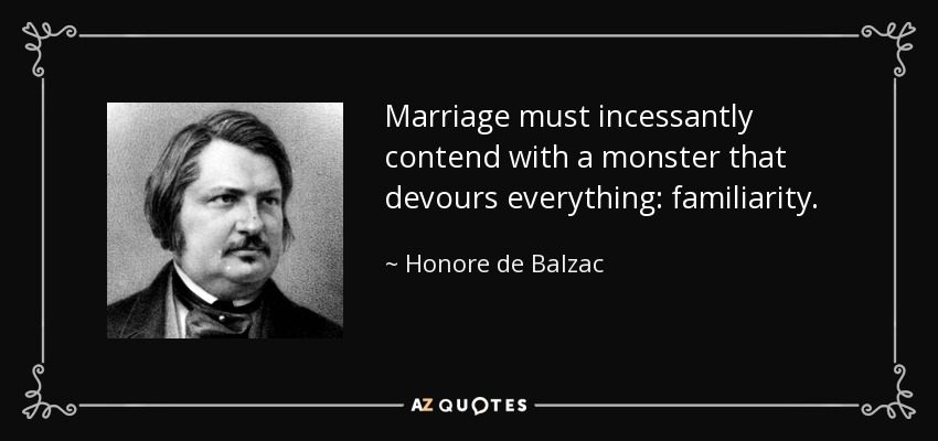 Marriage must incessantly contend with a monster that devours everything: familiarity. - Honore de Balzac