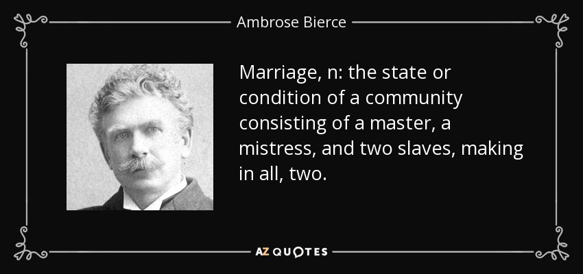 Marriage, n: the state or condition of a community consisting of a master, a mistress, and two slaves, making in all, two. - Ambrose Bierce