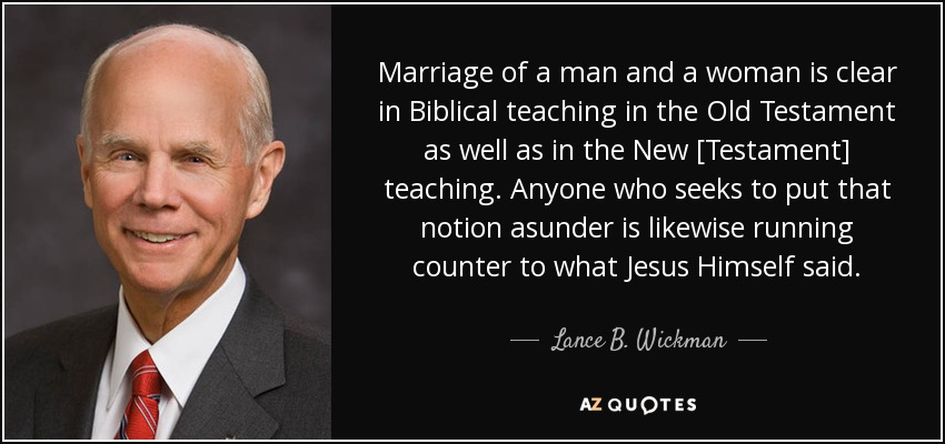 Marriage of a man and a woman is clear in Biblical teaching in the Old Testament as well as in the New [Testament] teaching. Anyone who seeks to put that notion asunder is likewise running counter to what Jesus Himself said. - Lance B. Wickman