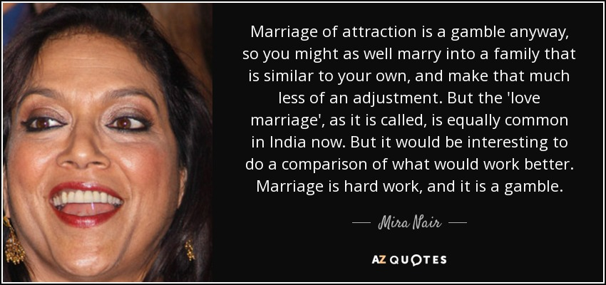 Marriage of attraction is a gamble anyway, so you might as well marry into a family that is similar to your own, and make that much less of an adjustment. But the 'love marriage', as it is called, is equally common in India now. But it would be interesting to do a comparison of what would work better. Marriage is hard work, and it is a gamble. - Mira Nair