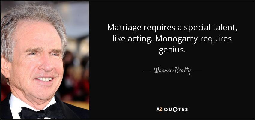 Marriage requires a special talent, like acting. Monogamy requires genius. - Warren Beatty