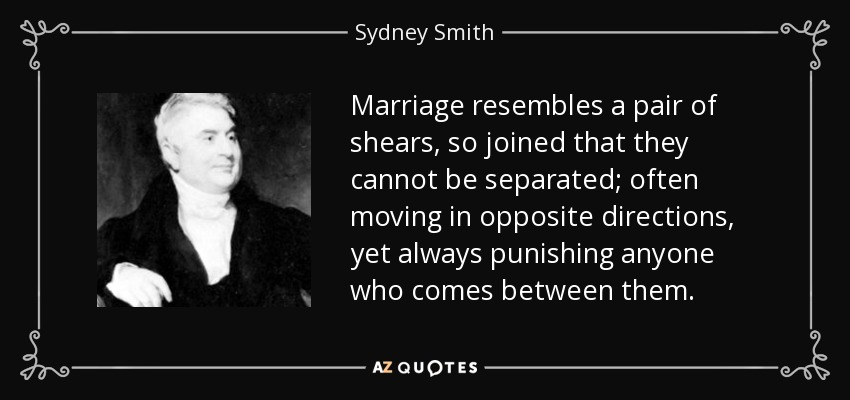 Marriage resembles a pair of shears, so joined that they cannot be separated; often moving in opposite directions, yet always punishing anyone who comes between them. - Sydney Smith