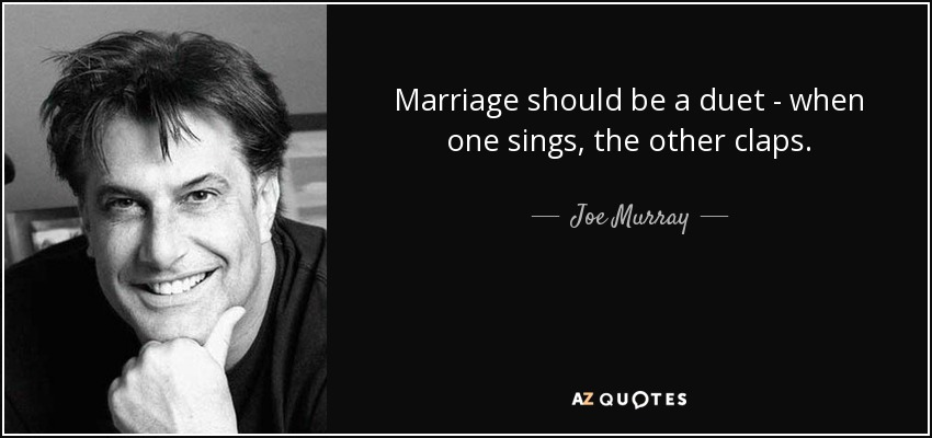 Marriage should be a duet - when one sings, the other claps. - Joe Murray