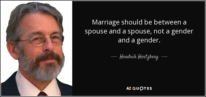 Marriage should be between a spouse and a spouse, not a gender and a gender. - Hendrik Hertzberg
