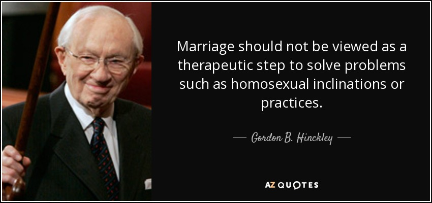 Marriage should not be viewed as a therapeutic step to solve problems such as homosexual inclinations or practices. - Gordon B. Hinckley