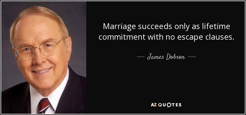Marriage succeeds only as lifetime commitment with no escape clauses. - James Dobson