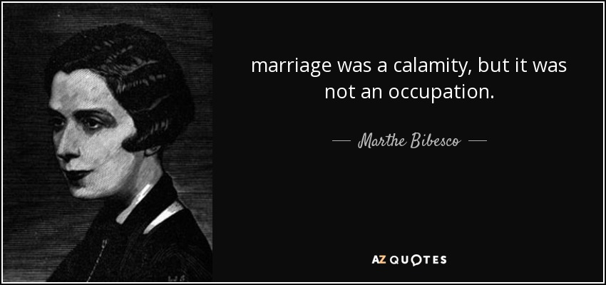 marriage was a calamity, but it was not an occupation. - Marthe Bibesco