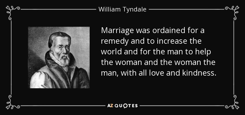 Marriage was ordained for a remedy and to increase the world and for the man to help the woman and the woman the man, with all love and kindness. - William Tyndale