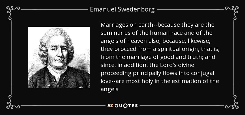 Marriages on earth--because they are the seminaries of the human race and of the angels of heaven also; because, likewise, they proceed from a spiritual origin, that is, from the marriage of good and truth; and since, in addition, the Lord's divine proceeding principally flows into conjugal love--are most holy in the estimation of the angels. - Emanuel Swedenborg