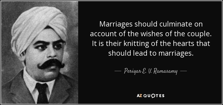 Marriages should culminate on account of the wishes of the couple. It is their knitting of the hearts that should lead to marriages. - Periyar E. V. Ramasamy