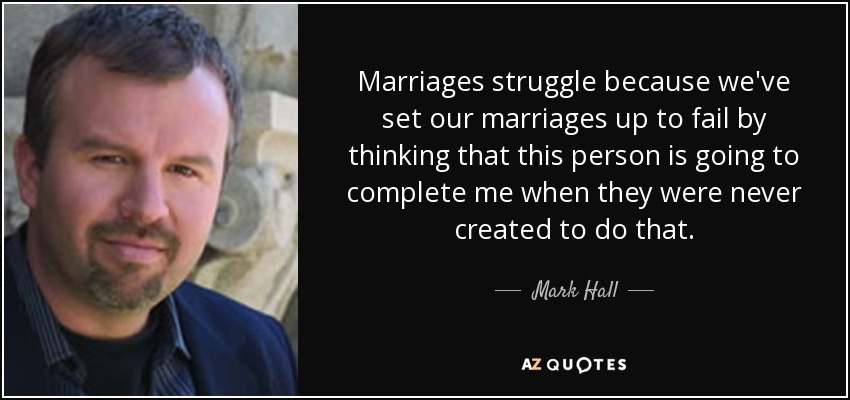 Marriages struggle because we've set our marriages up to fail by thinking that this person is going to complete me when they were never created to do that. - Mark Hall