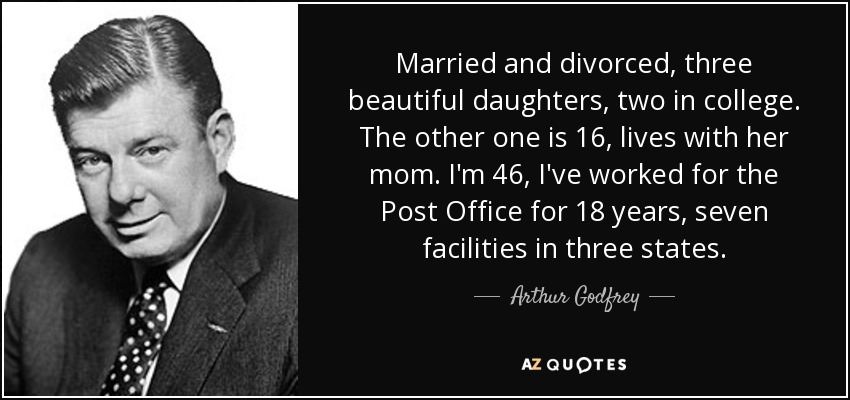Married and divorced, three beautiful daughters, two in college. The other one is 16, lives with her mom. I'm 46, I've worked for the Post Office for 18 years, seven facilities in three states. - Arthur Godfrey