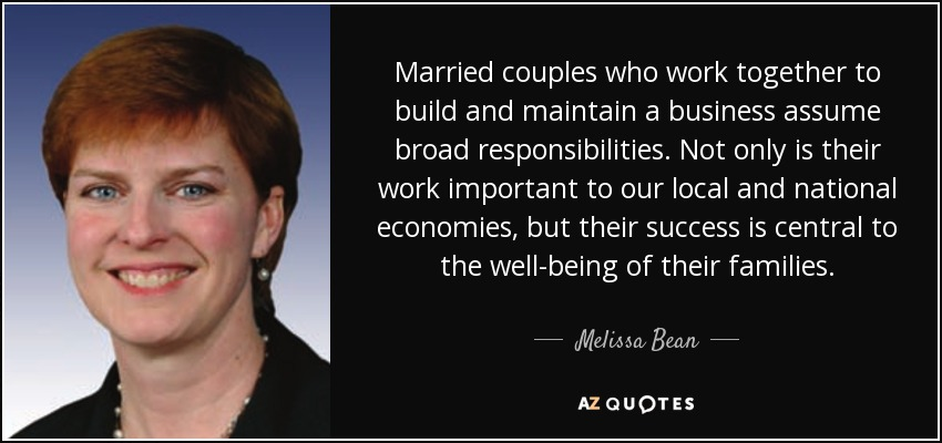 Married couples who work together to build and maintain a business assume broad responsibilities. Not only is their work important to our local and national economies, but their success is central to the well-being of their families. - Melissa Bean