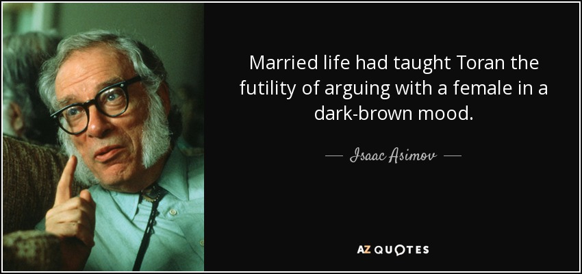 Married life had taught Toran the futility of arguing with a female in a dark-brown mood. - Isaac Asimov
