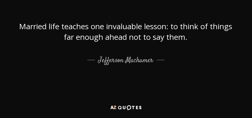 Married life teaches one invaluable lesson: to think of things far enough ahead not to say them. - Jefferson Machamer
