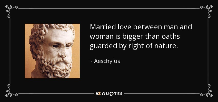 Married love between man and woman is bigger than oaths guarded by right of nature. - Aeschylus