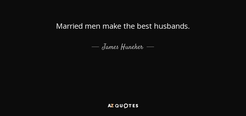 Married men make the best husbands. - James Huneker