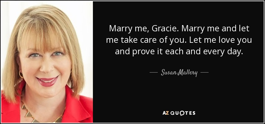 Marry me, Gracie. Marry me and let me take care of you. Let me love you and prove it each and every day. - Susan Mallery