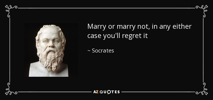 Marry or marry not, in any either case you'll regret it - Socrates