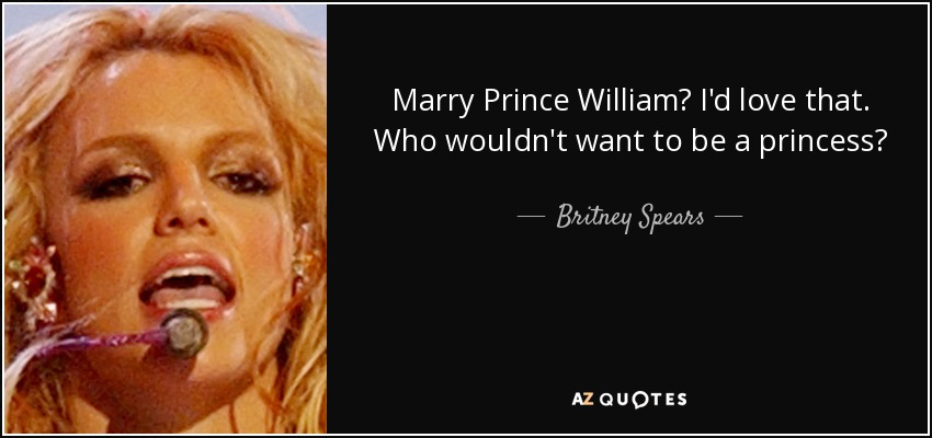 Marry Prince William? I'd love that. Who wouldn't want to be a princess? - Britney Spears