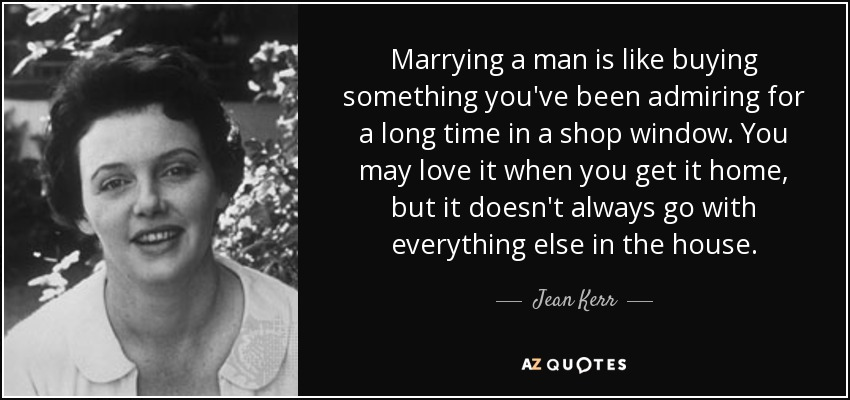 Marrying a man is like buying something you've been admiring for a long time in a shop window. You may love it when you get it home, but it doesn't always go with everything else in the house. - Jean Kerr