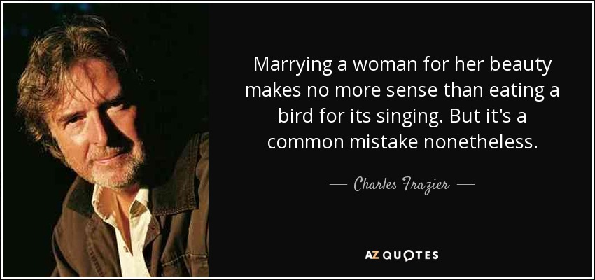 Marrying a woman for her beauty makes no more sense than eating a bird for its singing. But it's a common mistake nonetheless. - Charles Frazier