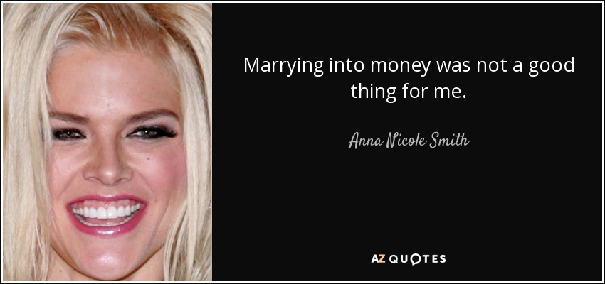 Marrying into money was not a good thing for me. - Anna Nicole Smith