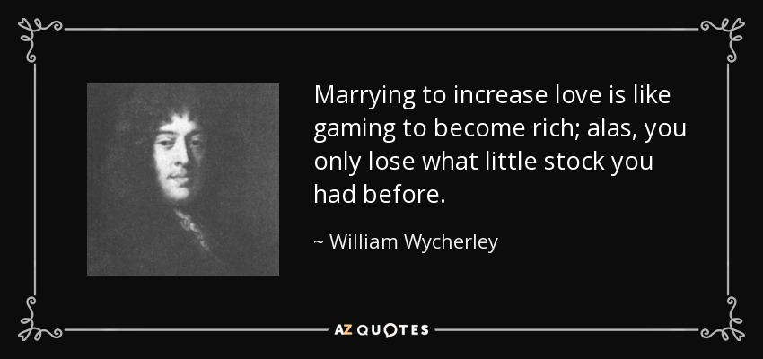 Marrying to increase love is like gaming to become rich; alas, you only lose what little stock you had before. - William Wycherley