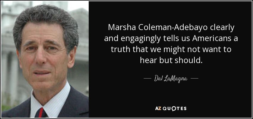 Marsha Coleman-Adebayo clearly and engagingly tells us Americans a truth that we might not want to hear but should. - Dal LaMagna