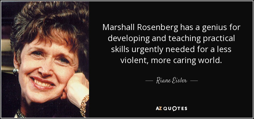 Marshall Rosenberg has a genius for developing and teaching practical skills urgently needed for a less violent, more caring world. - Riane Eisler