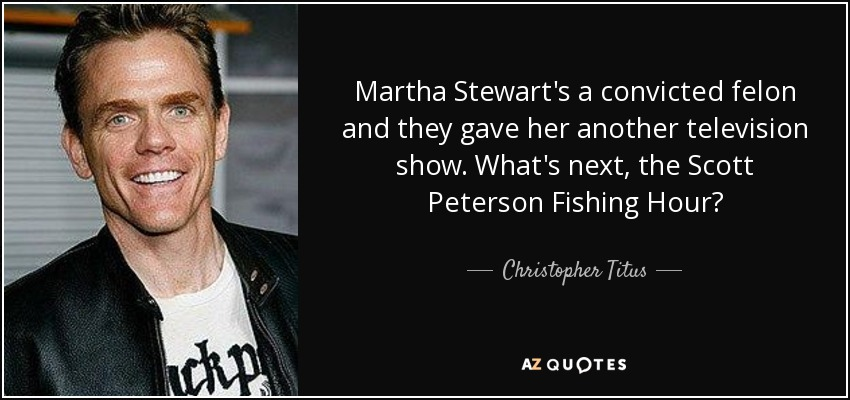 Martha Stewart's a convicted felon and they gave her another television show. What's next,