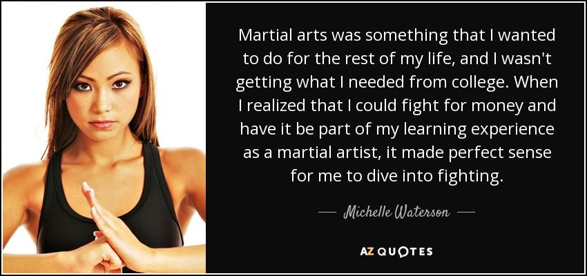 Martial arts was something that I wanted to do for the rest of my life, and I wasn't getting what I needed from college. When I realized that I could fight for money and have it be part of my learning experience as a martial artist, it made perfect sense for me to dive into fighting. - Michelle Waterson
