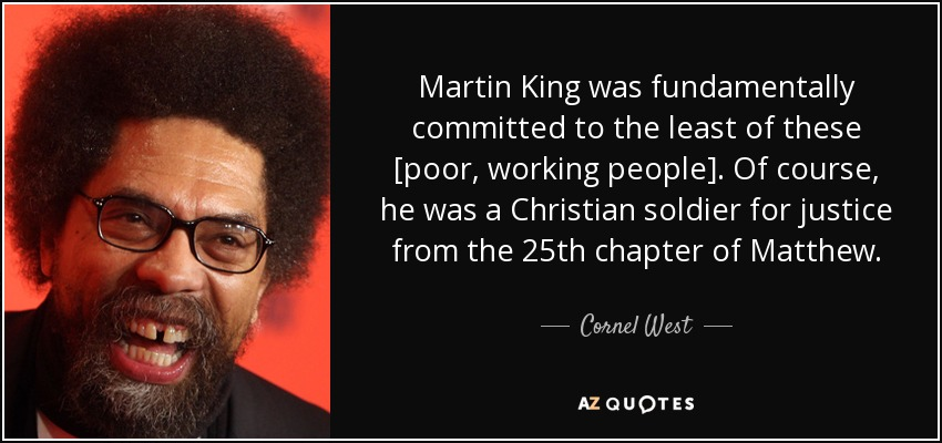 Martin King was fundamentally committed to the least of these [poor, working people]. Of course, he was a Christian soldier for justice from the 25th chapter of Matthew. - Cornel West