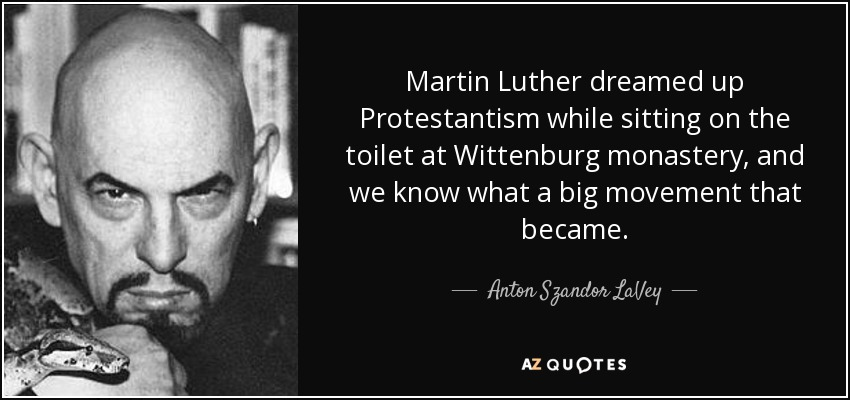 Martin Luther dreamed up Protestantism while sitting on the toilet at Wittenburg monastery, and we know what a big movement that became. - Anton Szandor LaVey